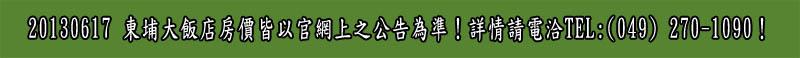 20130617                                                                       東埔大飯店房價皆依官網上之公告為準!詳情請電洽TEL:(049)                                                                       270-1090!